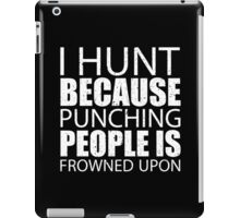 I Hunt Because Punching People Is Frowned Upon - Custom Tshirts iPad Case/Skin