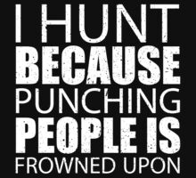 I Hunt Because Punching People Is Frowned Upon - Custom Tshirts by custom111