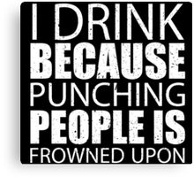 I Drink Because Punching People Is Frowned Upon - Custom Tshirts Canvas Print