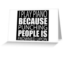 I Play Piano Because Punching People Is Frowned Upon - Custom Tshirts Greeting Card
