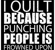I Quilt Because Punching People Is Frowned Upon - Custom Tshirts Photographic Print