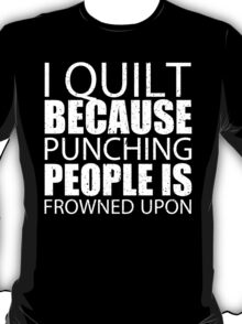 I Quilt Because Punching People Is Frowned Upon - Custom Tshirts T-Shirt