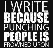I Write Because Punching People Is Frowned Upon - Custom Tshirts by custom111