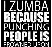 I Zumba Because Punching People Is Frowned Upon - Custom Tshirts Photographic Print