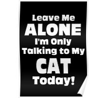 Leave Me Alone I 'm Only Talking To My Cat Today - Funny Tshirts Poster