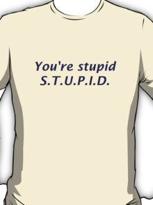 You're Stupid T-Shirt