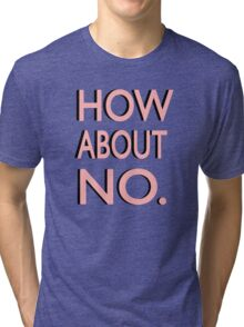 """""""How About No"""" Tri-blend T-Shirt"""