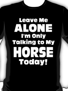Leave Me Alone I 'm Only Talking To My Horse Today - Funny Tshirts T-Shirt
