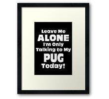 Leave Me Alone I 'm Only Talking To My Pug Today - Funny Tshirts Framed Print