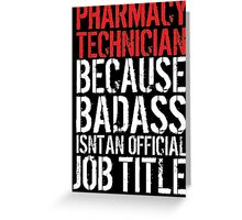 Pharmacy Technician because Badass Isn't an Official Job Title Greeting Card
