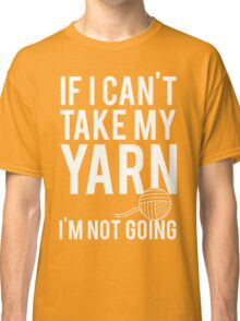 If I Can't Take My Yarn I'm Not Going Classic T-Shirt