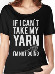 If I Can't Take My Yarn I'm Not Going Women's Relaxed Fit T-Shirt