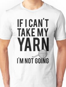 If I Can't Take My Yarn I'm Not Going Unisex T-Shirt