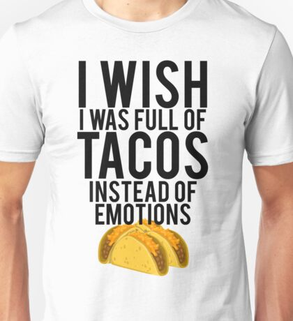 I Wish I Was Full Of Tacos Instead Of Emotions Unisex T-Shirt