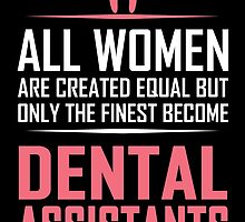 all women are created equal but only the finest become dental assistants by teeshoppy