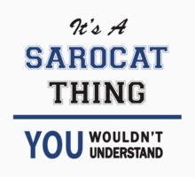 It's a SAROCAT thing, you wouldn't understand !! T-Shirt