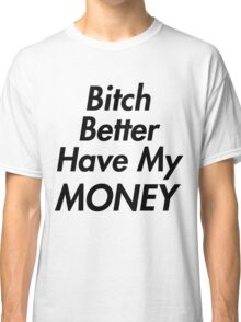 Bitch Better Have My Money Classic T-Shirt