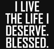 I Live The Life I Deserve. Blessed. by thehiphopshop