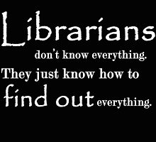 LIBRARIANS DON'T KNOW EVERYTHING. TTHEY JUST KNOW HOW TO FIND OUT EVERYTHING by BADASSTEES