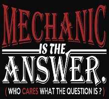 MECHANIC IS THE ANSWER WHO CARES WHAT THE QUESTION IS by BADASSTEES
