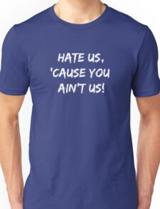 Hate Us 'Cause You Ain't Us Unisex T-Shirt