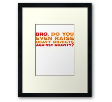 Bro, do you even raise heavy objects against gravity Framed Print