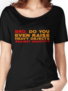 Bro, do you even raise heavy objects against gravity Women's Relaxed Fit T-Shirt
