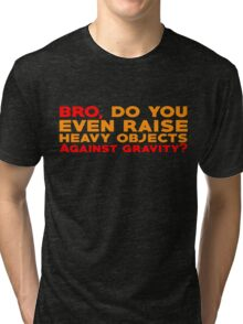 Bro, do you even raise heavy objects against gravity Tri-blend T-Shirt