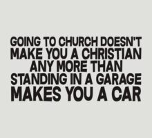 Going to church doesn't make you a Christian any more than standing in a garage makes you a car by SlubberBub