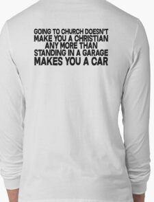 Going to church doesn't make you a Christian any more than standing in a garage makes you a car Long Sleeve T-Shirt