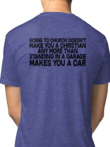 Going to church doesn't make you a Christian any more than standing in a garage makes you a car Tri-blend T-Shirt