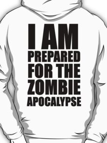 i am prepared for the zombie apocalypse  T-Shirt