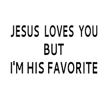 Jesus Loves You But I'm His Favorite Photographic Print