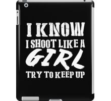 I Know I Shoot Like A Girl Try To Keep Up - Tshirts & Hoodies iPad Case/Skin