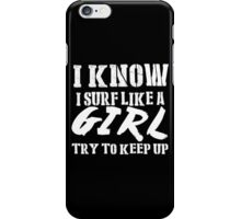 I Know I Surf Like A Girl Try To Keep Up - Tshirts & Hoodies iPhone Case/Skin