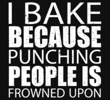 I Bake Because Punching People Is Frowned Upon - Custom Tshirts by custom222