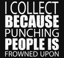 I Collect Because Punching People Is Frowned Upon - Custom Tshirts by custom111