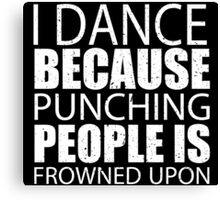 I Dance Because Punching People Is Frowned Upon - Custom Tshirts Canvas Print