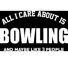 All I Care About Is Bowling And May Be Like 3 People - Limited Edition Tshirts Photographic Print