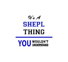 It's a SHEPL thing, you wouldn't understand !! Photographic Print