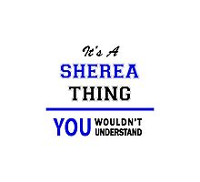 It's a SHEREA thing, you wouldn't understand !! Photographic Print