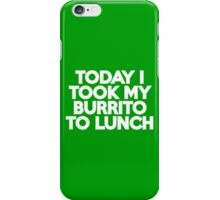 Today I took my burrito to lunch iPhone Case/Skin
