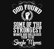 God Found Some Of The Strongest Women And Unleashed Them To Be Single Moms - TShirts & Hoodies by funnyshirts2015