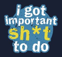 I got important sh*t to do T-Shirt