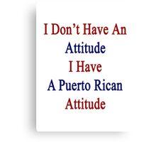 I Don't Have An Attitude I Have A Puerto Rican Attitude  Canvas Print