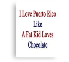 I Love Puerto Rico Like A Fat Kid Loves Chocolate  Canvas Print