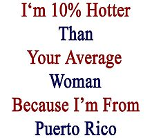 I'm 10% Hotter Than Your Average Woman Because I'm From Puerto Rico  by supernova23