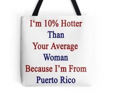 I'm 10% Hotter Than Your Average Woman Because I'm From Puerto Rico  Tote Bag