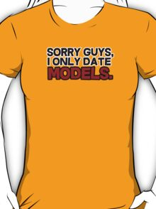 Sorry guys I only date models T-Shirt