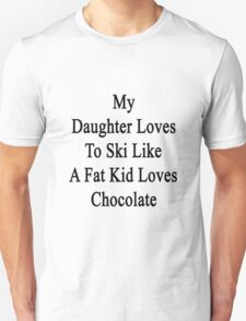 My Daughter Loves To Ski Like A Fat Kid Loves Chocolate  T-Shirt